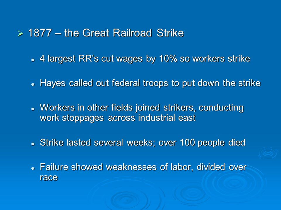  1877 – the Great Railroad Strike 4 largest RR's cut wages by 10% so workers strike 4 largest RR's cut wages by 10% so workers strike Hayes called ou