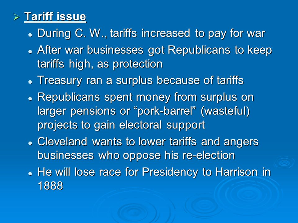  Tariff issue During C. W., tariffs increased to pay for war During C. W., tariffs increased to pay for war After war businesses got Republicans to k