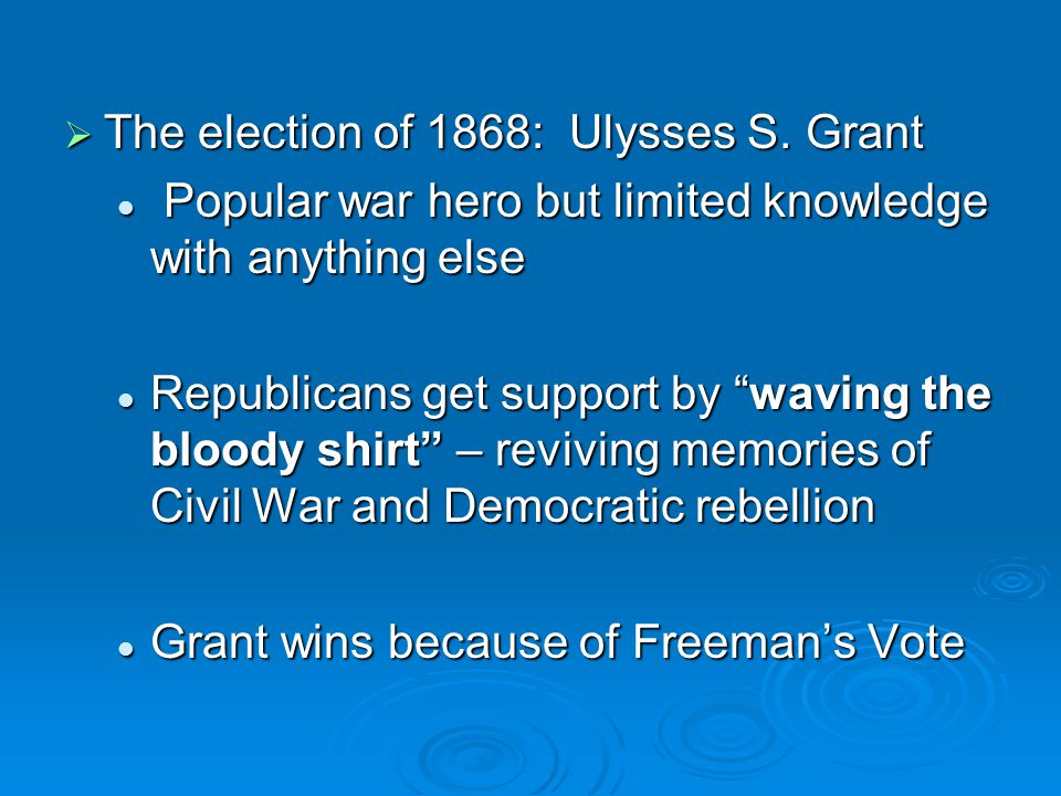  The election of 1868: Ulysses S. Grant Popular war hero but limited knowledge with anything else Popular war hero but limited knowledge with anythin