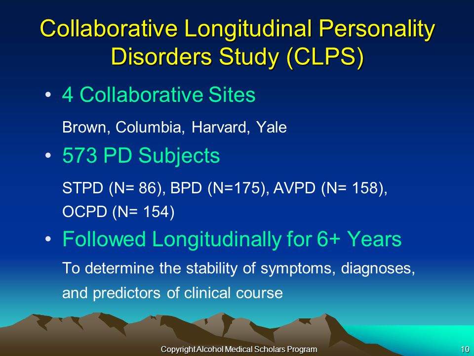 Copyright Alcohol Medical Scholars Program10 Collaborative Longitudinal Personality Disorders Study (CLPS) 4 Collaborative Sites Brown, Columbia, Harvard, Yale 573 PD Subjects STPD (N= 86), BPD (N=175), AVPD (N= 158), OCPD (N= 154) Followed Longitudinally for 6+ Years To determine the stability of symptoms, diagnoses, and predictors of clinical course