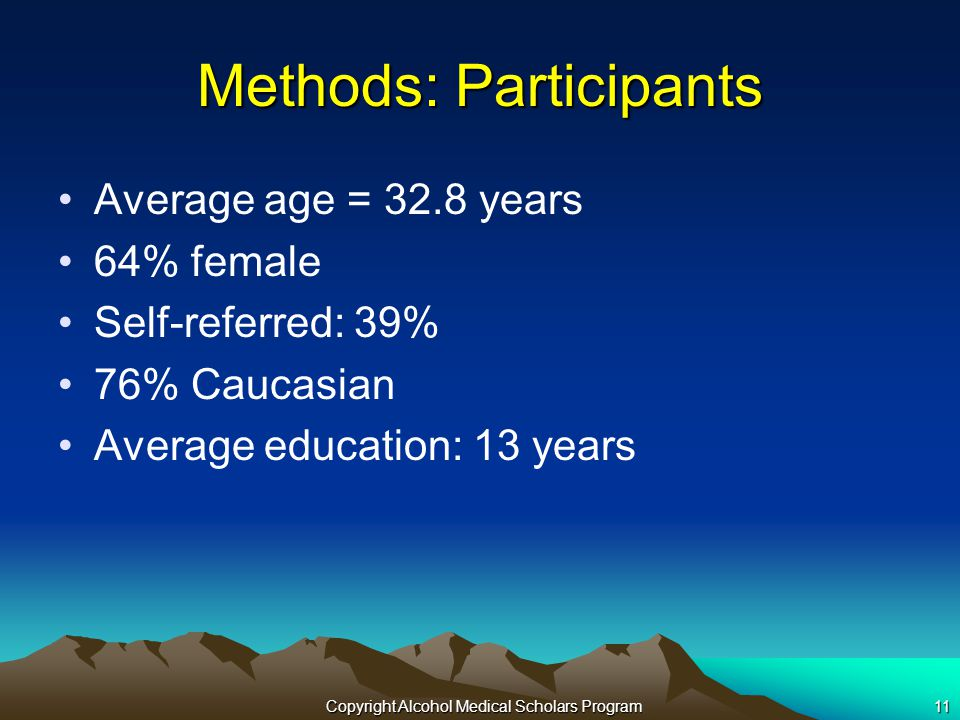 Copyright Alcohol Medical Scholars Program11 Methods: Participants Average age = 32.8 years 64% female Self-referred: 39% 76% Caucasian Average education: 13 years