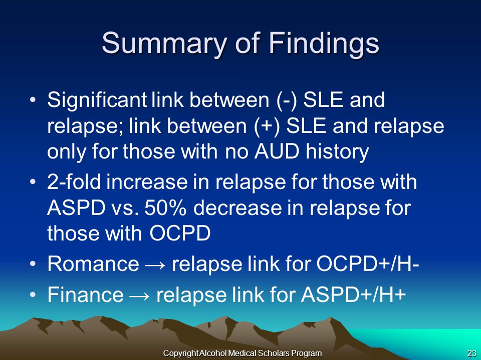 Copyright Alcohol Medical Scholars Program23 Summary of Findings Significant link between (-) SLE and relapse; link between (+) SLE and relapse only for those with no AUD history 2-fold increase in relapse for those with ASPD vs.