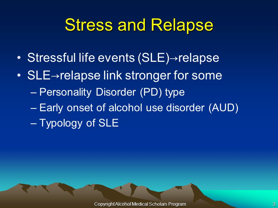 Copyright Alcohol Medical Scholars Program3 Stress and Relapse Stressful life events (SLE) →r elapse SLE → relapse link stronger for some –Personality Disorder (PD) type –Early onset of alcohol use disorder (AUD) –Typology of SLE