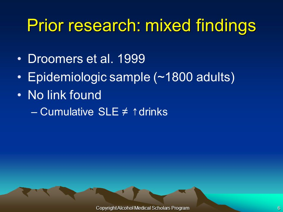 Copyright Alcohol Medical Scholars Program6 Prior research: mixed findings Droomers et al.