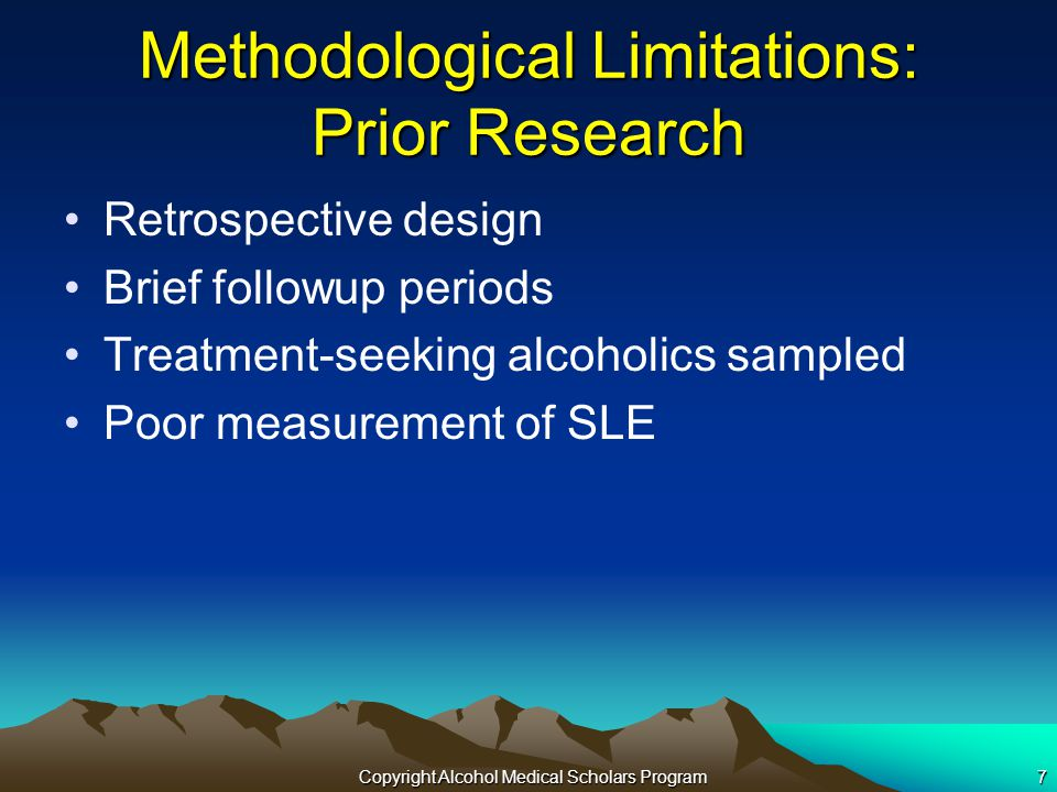 Copyright Alcohol Medical Scholars Program7 Methodological Limitations: Prior Research Retrospective design Brief followup periods Treatment-seeking alcoholics sampled Poor measurement of SLE