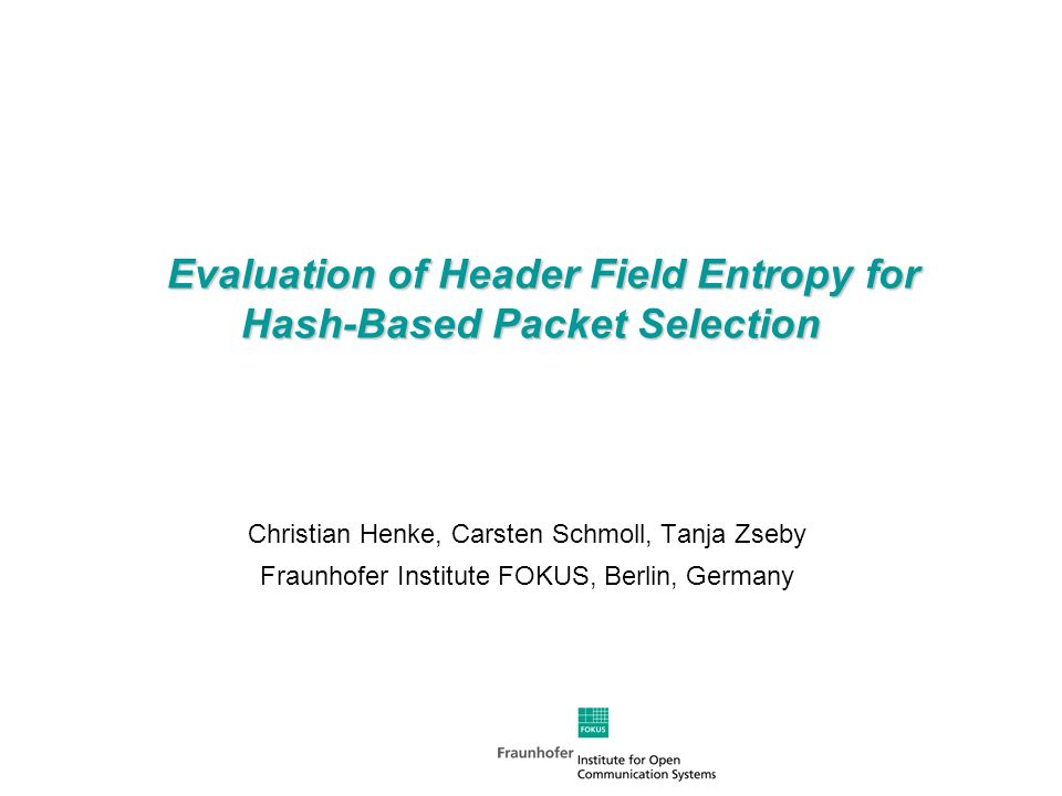 Evaluation of Header Field Entropy for Hash-Based Packet Selection Evaluation of Header Field Entropy for Hash-Based Packet Selection Christian Henke, Carsten Schmoll, Tanja Zseby Fraunhofer Institute FOKUS, Berlin, Germany