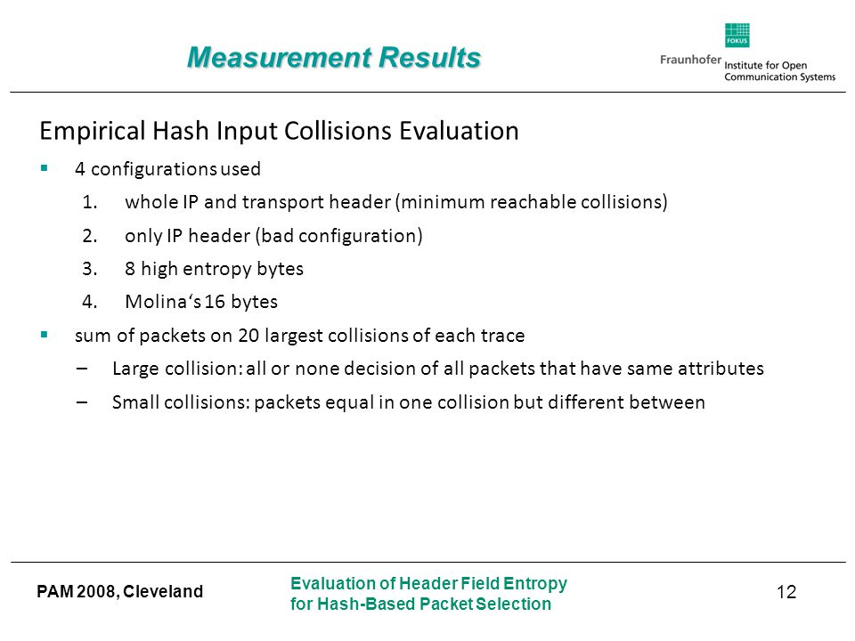 Evaluation of Header Field Entropy for Hash-Based Packet Selection PAM 2008, Cleveland Measurement Results 12 Empirical Hash Input Collisions Evaluation  4 configurations used 1.whole IP and transport header (minimum reachable collisions) 2.only IP header (bad configuration) 3.8 high entropy bytes 4.Molina's 16 bytes  sum of packets on 20 largest collisions of each trace –Large collision: all or none decision of all packets that have same attributes –Small collisions: packets equal in one collision but different between