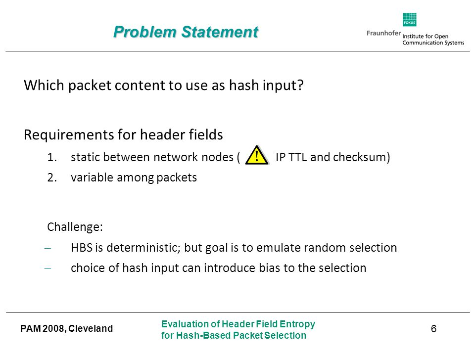 Evaluation of Header Field Entropy for Hash-Based Packet Selection PAM 2008, Cleveland Problem Statement Which packet content to use as hash input.