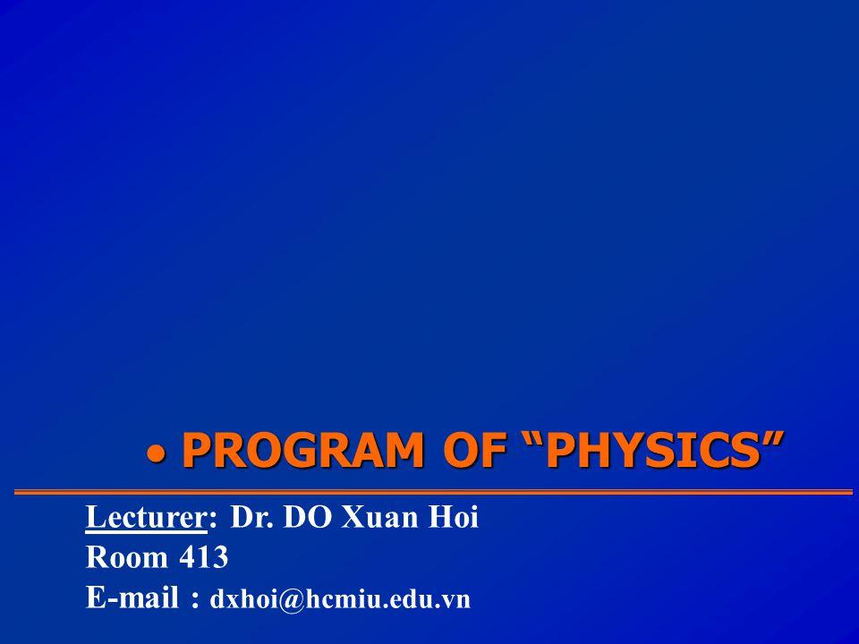  PROGRAM OF PHYSICS Lecturer: Dr. DO Xuan Hoi Room 413 E-mail : dxhoi@hcmiu.edu.vn