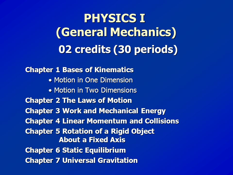 PHYSICS I (General Mechanics) 02 credits (30 periods) Chapter 1 Bases of Kinematics Motion in One Dimension Motion in Two Dimensions Chapter 2 The Laws of Motion Chapter 3 Work and Mechanical Energy Chapter 4 Linear Momentum and Collisions Chapter 5 Rotation of a Rigid Object About a Fixed Axis Chapter 6 Static Equilibrium Chapter 7 Universal Gravitation