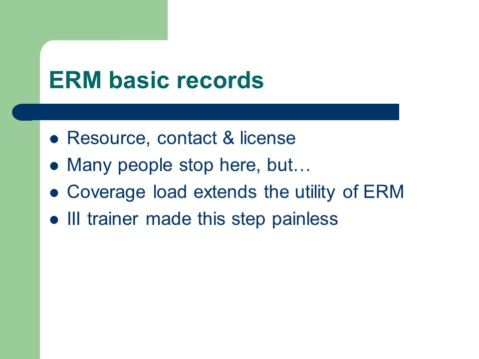 ERM basic records Resource, contact & license Many people stop here, but… Coverage load extends the utility of ERM III trainer made this step painless