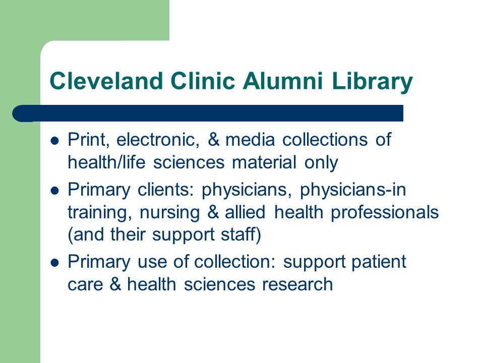Cleveland Clinic Alumni Library Print, electronic, & media collections of health/life sciences material only Primary clients: physicians, physicians-i