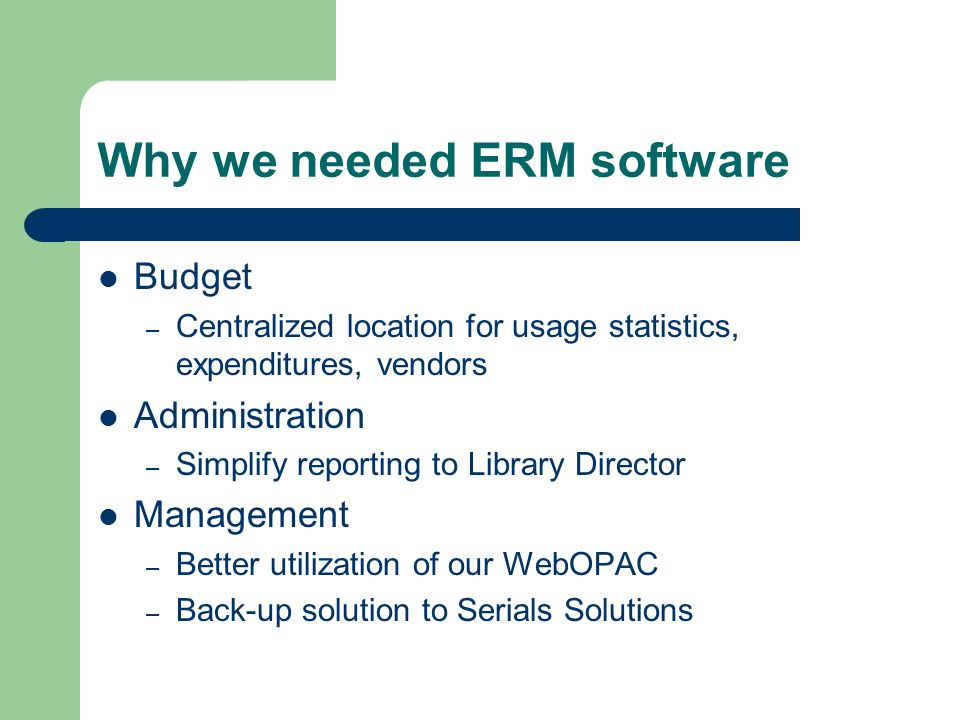 Why we needed ERM software Budget – Centralized location for usage statistics, expenditures, vendors Administration – Simplify reporting to Library Di