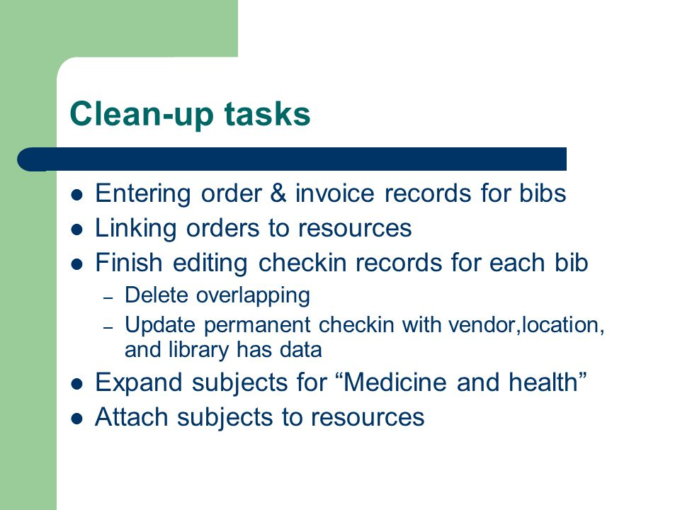 Clean-up tasks Entering order & invoice records for bibs Linking orders to resources Finish editing checkin records for each bib – Delete overlapping – Update permanent checkin with vendor,location, and library has data Expand subjects for Medicine and health Attach subjects to resources