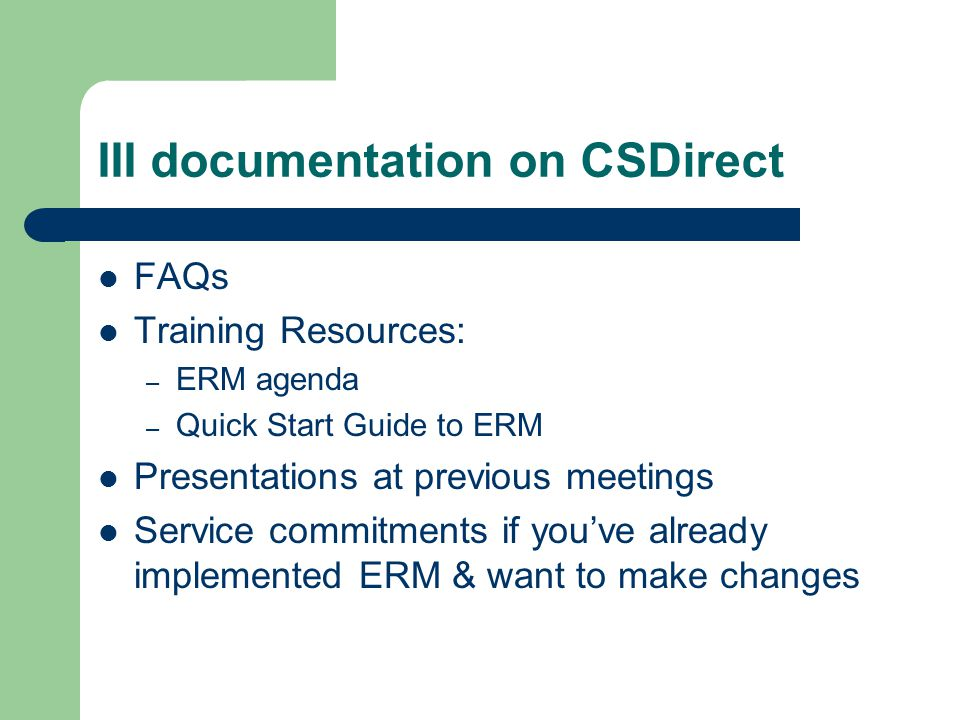 III documentation on CSDirect FAQs Training Resources: – ERM agenda – Quick Start Guide to ERM Presentations at previous meetings Service commitments if you've already implemented ERM & want to make changes
