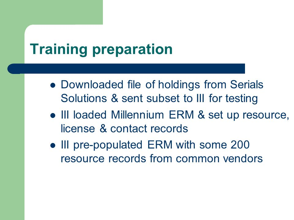 Training preparation Downloaded file of holdings from Serials Solutions & sent subset to III for testing III loaded Millennium ERM & set up resource, license & contact records III pre-populated ERM with some 200 resource records from common vendors