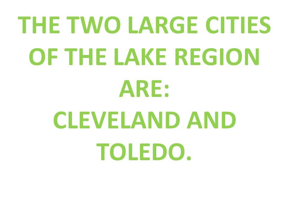 THE TWO LARGE CITIES OF THE LAKE REGION ARE: CLEVELAND AND TOLEDO.