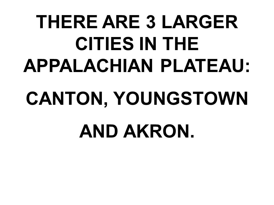 THERE ARE 3 LARGER CITIES IN THE APPALACHIAN PLATEAU: CANTON, YOUNGSTOWN AND AKRON.