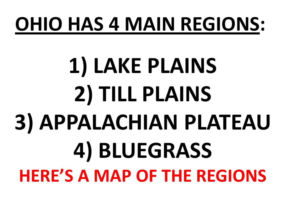 OHIO HAS 4 MAIN REGIONS: 1) LAKE PLAINS 2) TILL PLAINS 3) APPALACHIAN PLATEAU 4) BLUEGRASS HERE'S A MAP OF THE REGIONS