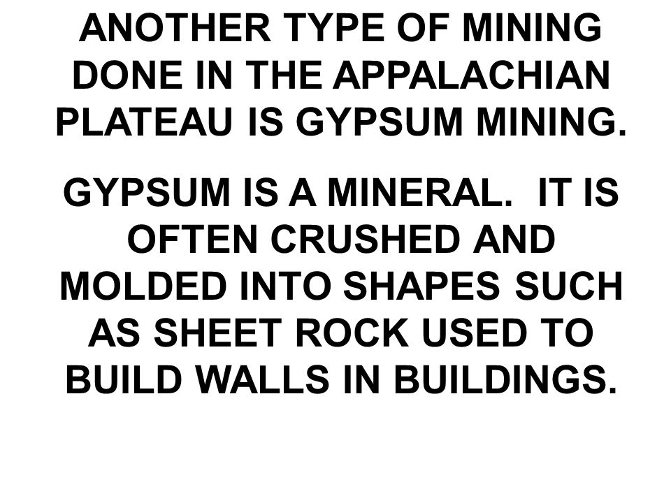 ANOTHER TYPE OF MINING DONE IN THE APPALACHIAN PLATEAU IS GYPSUM MINING.