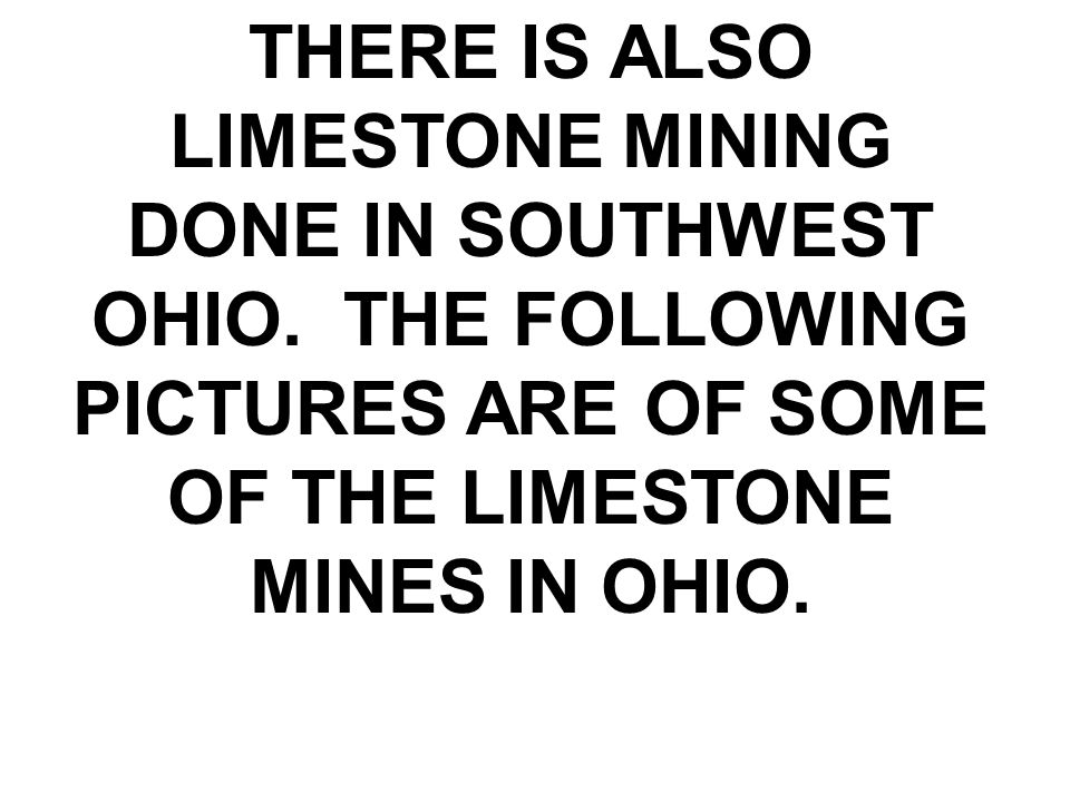 THERE IS ALSO LIMESTONE MINING DONE IN SOUTHWEST OHIO.