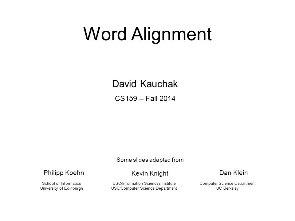 Word Alignment Philipp Koehn USC/Information Sciences Institute USC/Computer Science Department School of Informatics University of Edinburgh Some sli