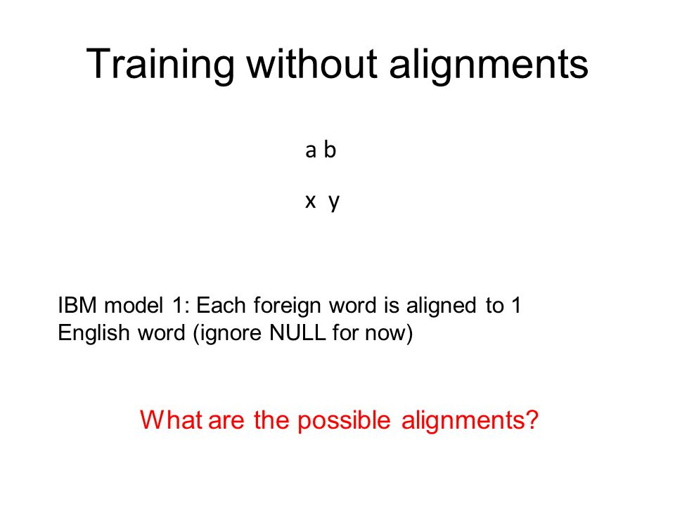 a b x y Training without alignments What are the possible alignments? IBM model 1: Each foreign word is aligned to 1 English word (ignore NULL for now
