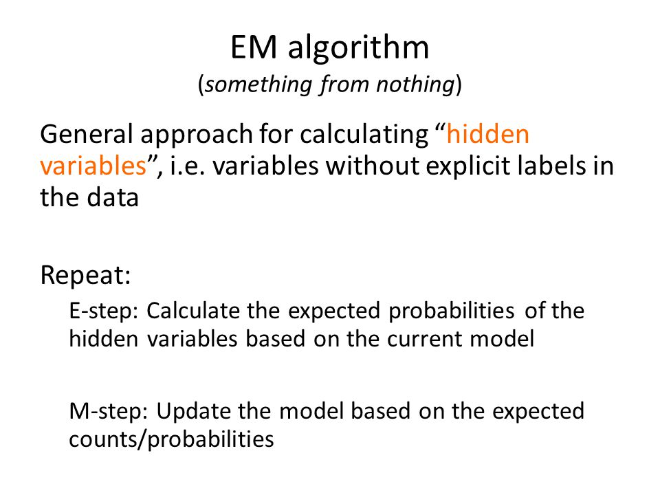 "EM algorithm (something from nothing) General approach for calculating ""hidden variables"", i.e. variables without explicit labels in the data Repeat:"