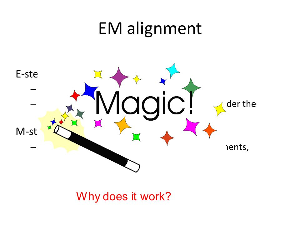 EM alignment E-step – Enumerate all possible alignments – Calculate how probable the alignments are under the current model (i.e. p(f|e)) M-step – Rec