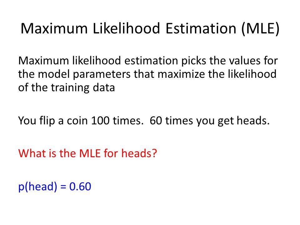 Maximum Likelihood Estimation (MLE) Maximum likelihood estimation picks the values for the model parameters that maximize the likelihood of the training data You flip a coin 100 times.