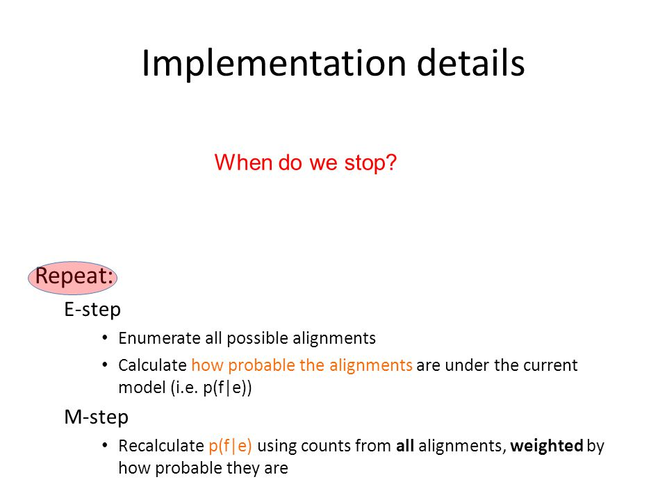 Implementation details Repeat: E-step Enumerate all possible alignments Calculate how probable the alignments are under the current model (i.e. p(f|e)