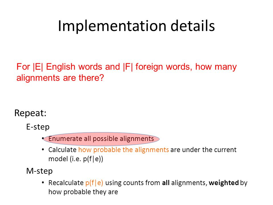 Implementation details Repeat: E-step Enumerate all possible alignments Calculate how probable the alignments are under the current model (i.e.