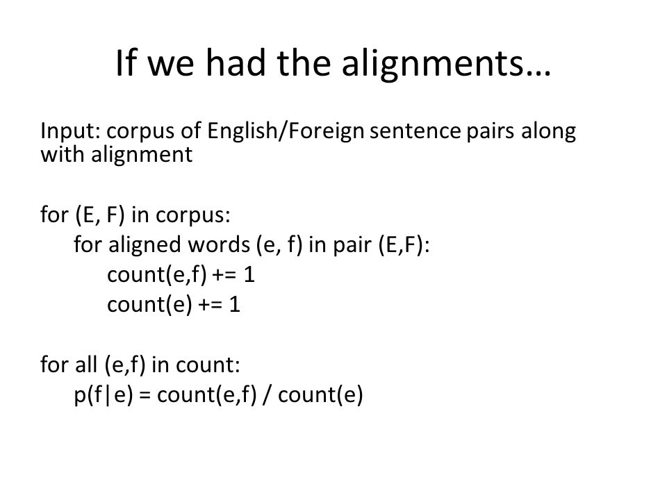 If we had the alignments… Input: corpus of English/Foreign sentence pairs along with alignment for (E, F) in corpus: for aligned words (e, f) in pair