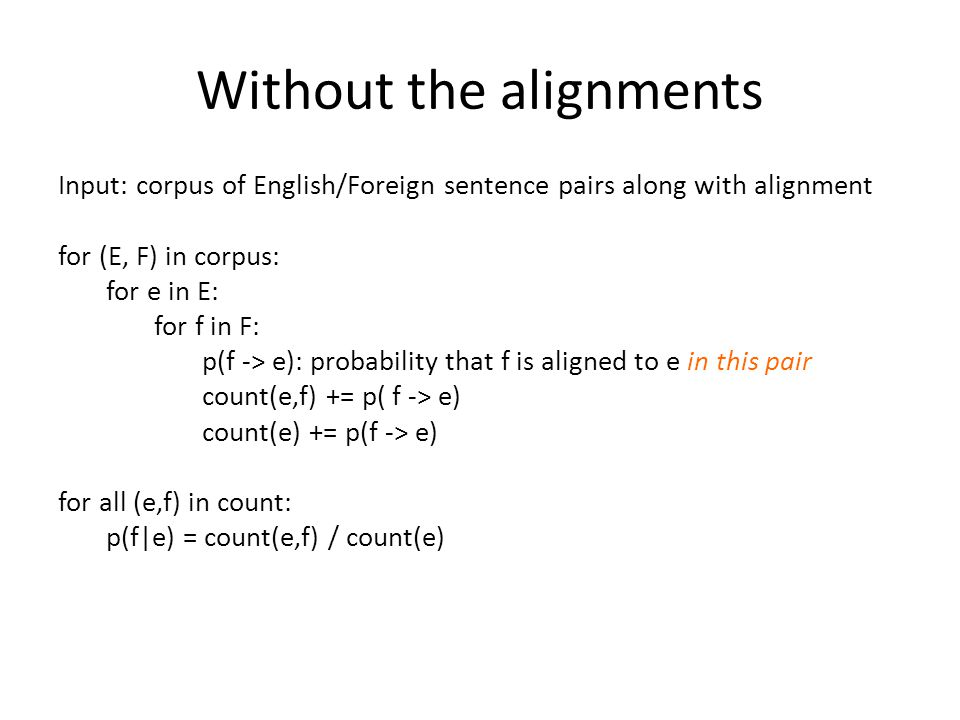 Without the alignments Input: corpus of English/Foreign sentence pairs along with alignment for (E, F) in corpus: for e in E: for f in F: p(f -> e): p