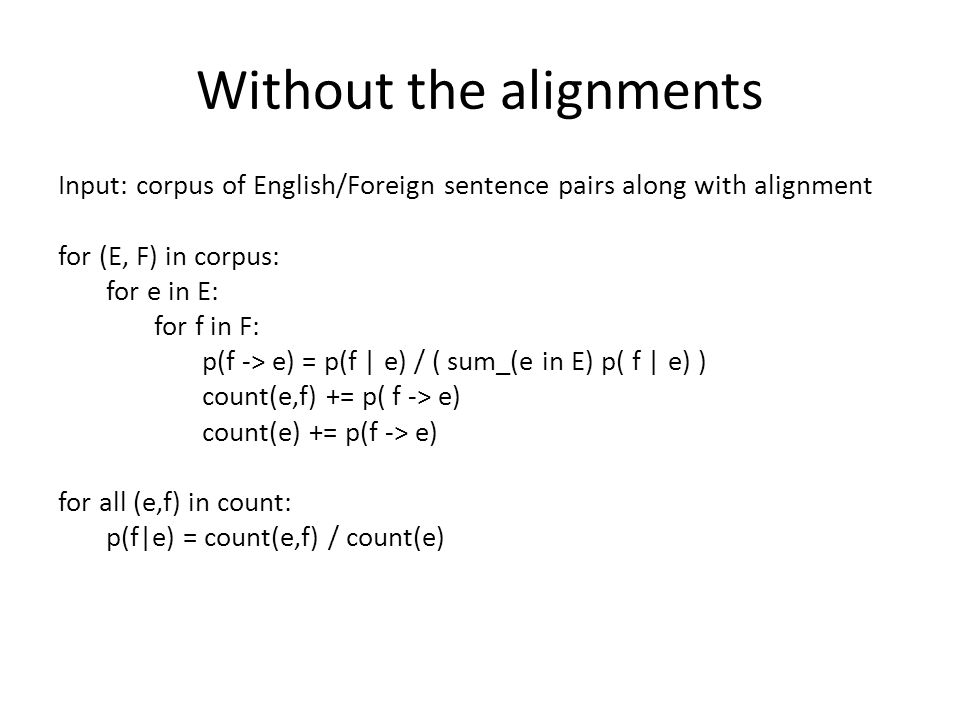 Without the alignments Input: corpus of English/Foreign sentence pairs along with alignment for (E, F) in corpus: for e in E: for f in F: p(f -> e) = p(f | e) / ( sum_(e in E) p( f | e) ) count(e,f) += p( f -> e) count(e) += p(f -> e) for all (e,f) in count: p(f|e) = count(e,f) / count(e)