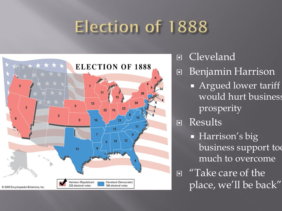  Cleveland  Benjamin Harrison  Argued lower tariff would hurt business prosperity  Results  Harrison's big business support too much to overcome  Take care of the place, we'll be back