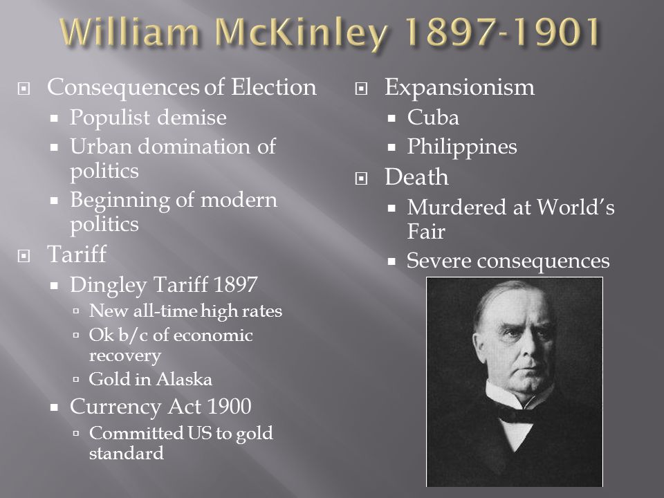  Consequences of Election  Populist demise  Urban domination of politics  Beginning of modern politics  Tariff  Dingley Tariff 1897  New all-time high rates  Ok b/c of economic recovery  Gold in Alaska  Currency Act 1900  Committed US to gold standard  Expansionism  Cuba  Philippines  Death  Murdered at World's Fair  Severe consequences