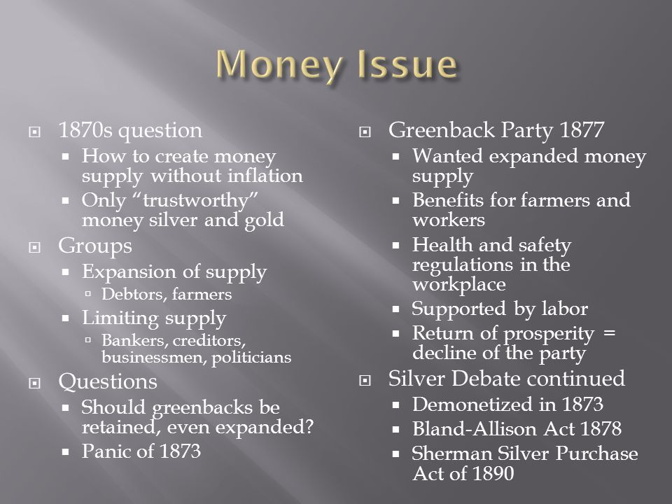  1870s question  How to create money supply without inflation  Only trustworthy money silver and gold  Groups  Expansion of supply  Debtors, farmers  Limiting supply  Bankers, creditors, businessmen, politicians  Questions  Should greenbacks be retained, even expanded.