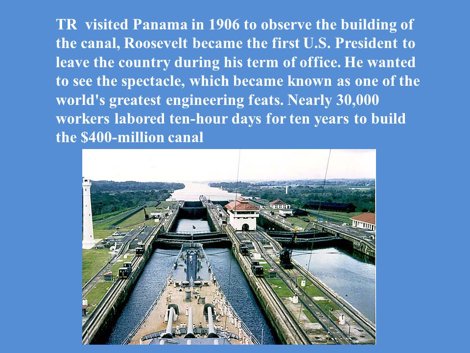 TR visited Panama in 1906 to observe the building of the canal, Roosevelt became the first U.S.