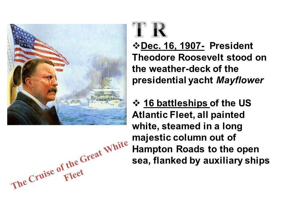  Dec. 16, 1907- President Theodore Roosevelt stood on the weather-deck of the presidential yacht Mayflower  16 battleships of the US Atlantic Fleet,