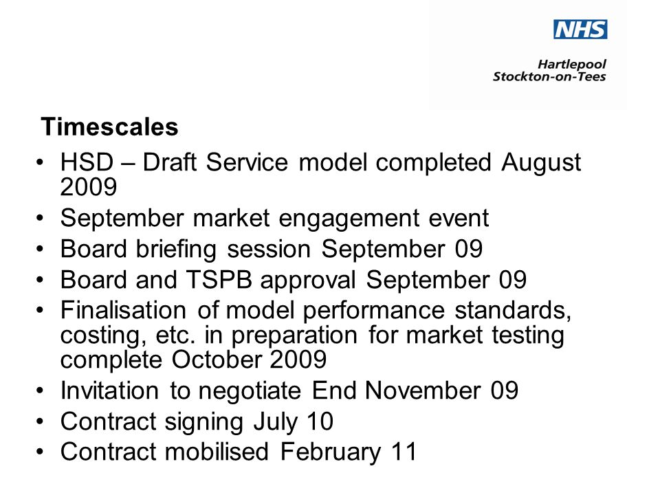 Timescales HSD – Draft Service model completed August 2009 September market engagement event Board briefing session September 09 Board and TSPB approval September 09 Finalisation of model performance standards, costing, etc.