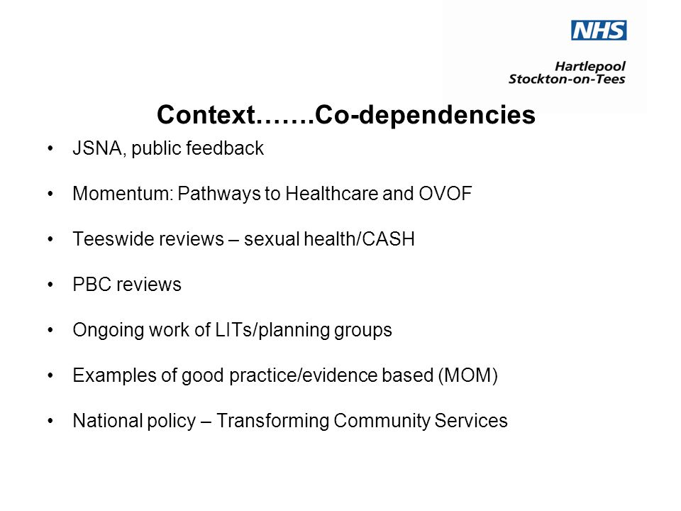 Context…….Co-dependencies JSNA, public feedback Momentum: Pathways to Healthcare and OVOF Teeswide reviews – sexual health/CASH PBC reviews Ongoing work of LITs/planning groups Examples of good practice/evidence based (MOM) National policy – Transforming Community Services