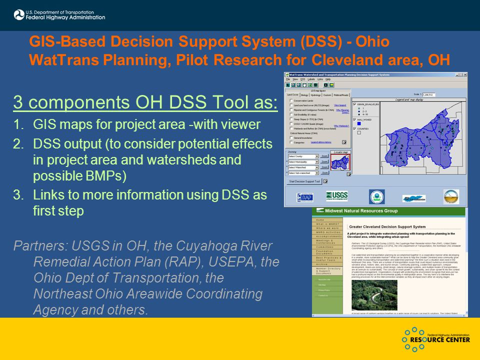 GIS-Based Decision Support System (DSS) - Ohio WatTrans Planning, Pilot Research for Cleveland area, OH 3 components OH DSS Tool as: 1.GIS maps for project area -with viewer 2.DSS output (to consider potential effects in project area and watersheds and possible BMPs) 3.Links to more information using DSS as first step Partners: USGS in OH, the Cuyahoga River Remedial Action Plan (RAP), USEPA, the Ohio Dept of Transportation, the Northeast Ohio Areawide Coordinating Agency and others.