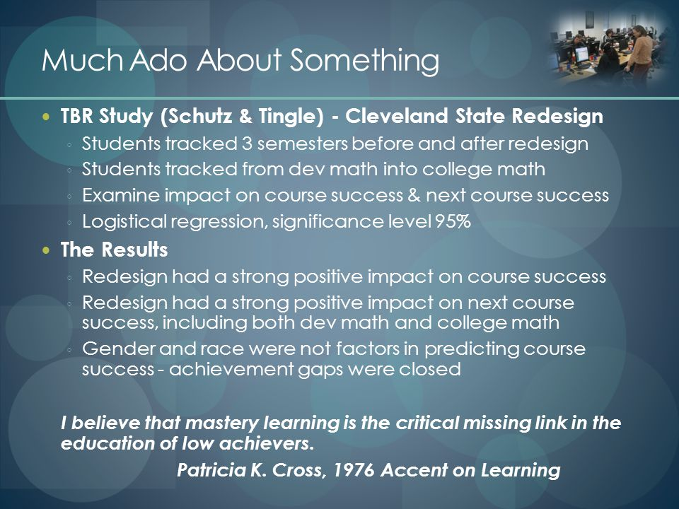 Much Ado About Something TBR Study (Schutz & Tingle) - Cleveland State Redesign ◦ Students tracked 3 semesters before and after redesign ◦ Students tracked from dev math into college math ◦ Examine impact on course success & next course success ◦ Logistical regression, significance level 95% The Results ◦ Redesign had a strong positive impact on course success ◦ Redesign had a strong positive impact on next course success, including both dev math and college math ◦ Gender and race were not factors in predicting course success - achievement gaps were closed I believe that mastery learning is the critical missing link in the education of low achievers.