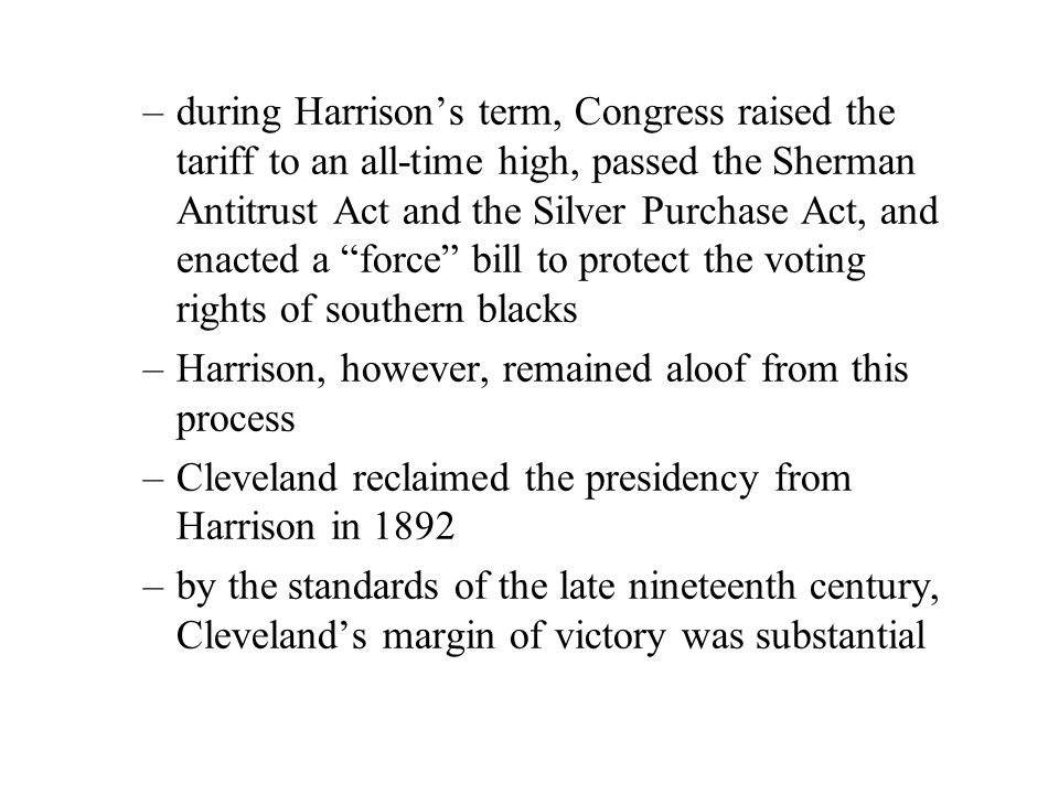 –during Harrison's term, Congress raised the tariff to an all-time high, passed the Sherman Antitrust Act and the Silver Purchase Act, and enacted a force bill to protect the voting rights of southern blacks –Harrison, however, remained aloof from this process –Cleveland reclaimed the presidency from Harrison in 1892 –by the standards of the late nineteenth century, Cleveland's margin of victory was substantial