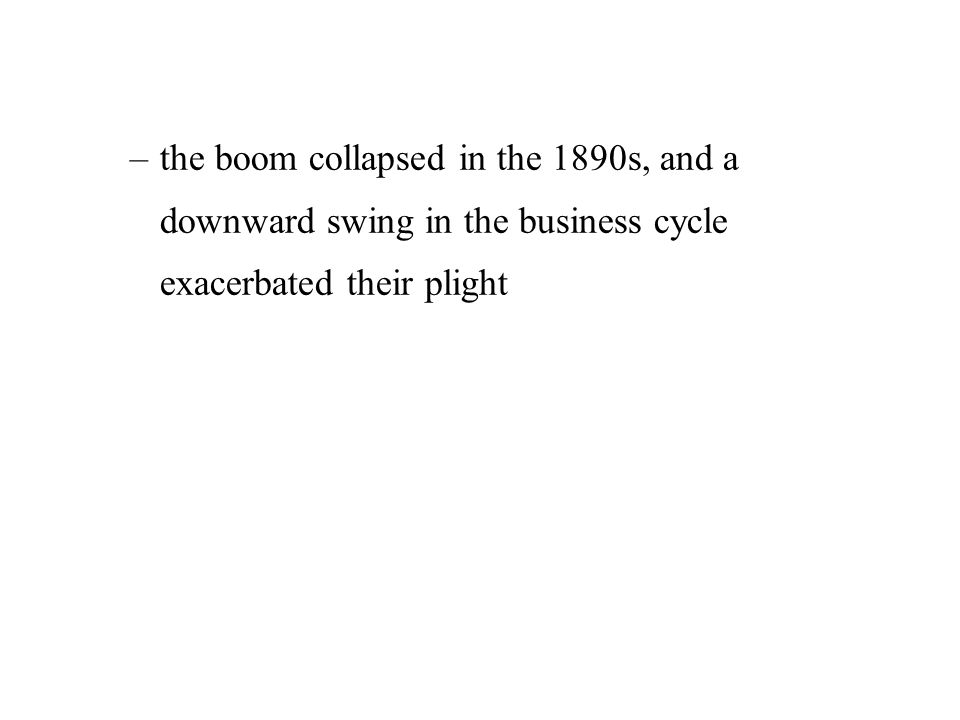 –the boom collapsed in the 1890s, and a downward swing in the business cycle exacerbated their plight