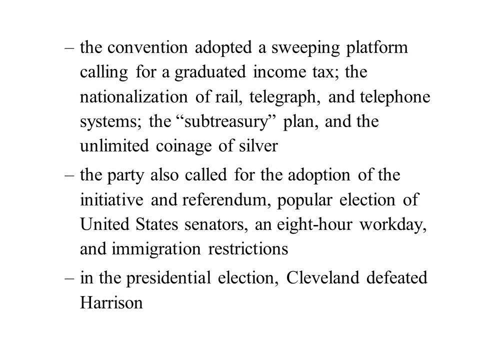 –the convention adopted a sweeping platform calling for a graduated income tax; the nationalization of rail, telegraph, and telephone systems; the subtreasury plan, and the unlimited coinage of silver –the party also called for the adoption of the initiative and referendum, popular election of United States senators, an eight-hour workday, and immigration restrictions –in the presidential election, Cleveland defeated Harrison
