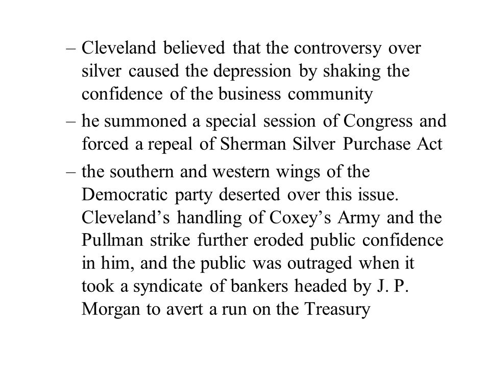 –Cleveland believed that the controversy over silver caused the depression by shaking the confidence of the business community –he summoned a special session of Congress and forced a repeal of Sherman Silver Purchase Act –the southern and western wings of the Democratic party deserted over this issue.