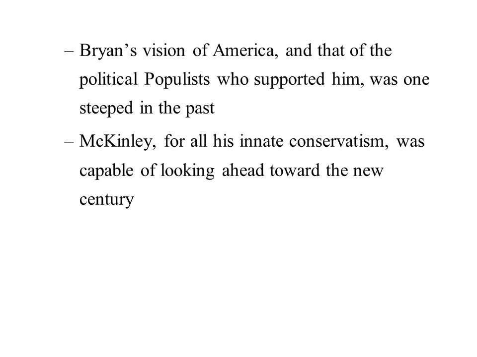 –Bryan's vision of America, and that of the political Populists who supported him, was one steeped in the past –McKinley, for all his innate conservatism, was capable of looking ahead toward the new century