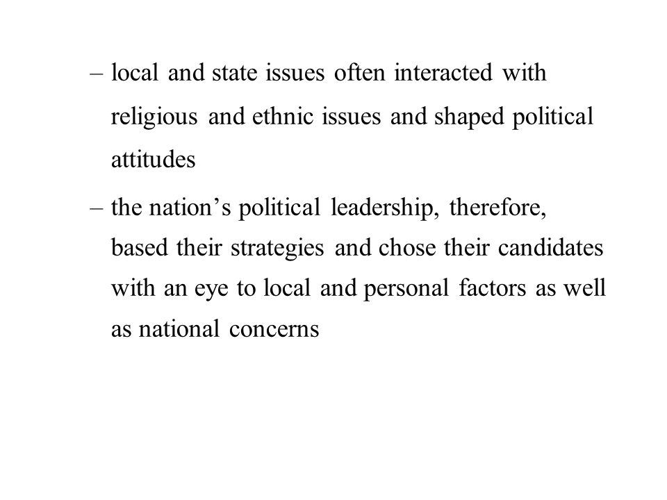 –local and state issues often interacted with religious and ethnic issues and shaped political attitudes –the nation's political leadership, therefore, based their strategies and chose their candidates with an eye to local and personal factors as well as national concerns